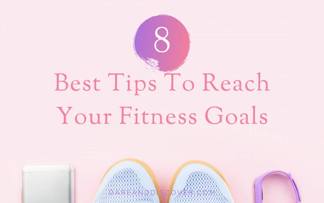 8 Best Tips To Reach Your Fitness Goals