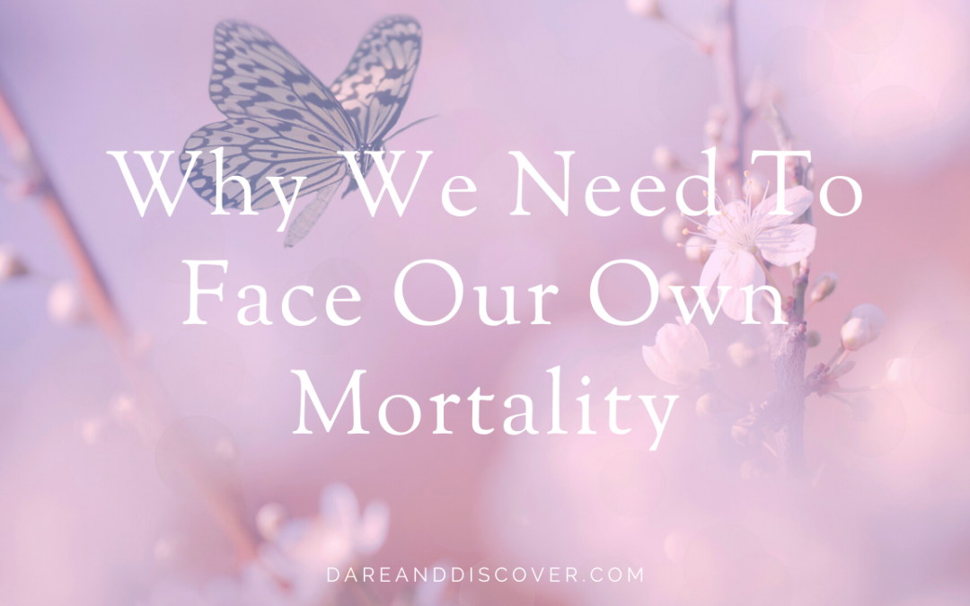 Why We Need To Face Our Own Mortality